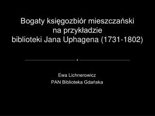 Bogaty księgozbiór mieszczański na przykładzie biblioteki Jana Uphagena (1731-1802)
