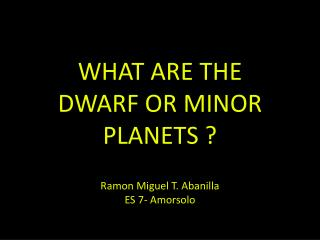 WHAT ARE THE DWARF OR MINOR PLANETS ? Ramon Miguel T. Abanilla ES 7- Amorsolo