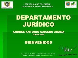 DEPARTAMENTO JURÍDICO ANDRES ANTONIO CAICEDO ARANA DIRECTOR BIENVENIDOS