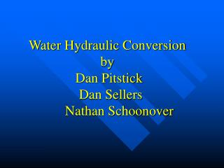 Water Hydraulic Conversion by  Dan Pitstick   Dan Sellers        Nathan Schoonover