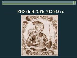 КНЯЗЬ ИГОРЬ, 912-945 гг.