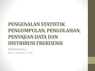 PENGENALAN STATISTIK PENGUMPULAN, PENGOLAHAN , PENYAJIAN DATA DAN D ISTRIBUSI FREKUENSI