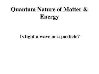 Quantum Nature of Matter & Energy