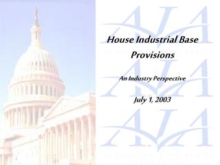 House Industrial Base Provisions An Industry Perspective July 1, 2003