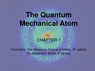 The Quantum Mechanical Atom CHAPTER  7 Chemistry: The Molecular Nature of Matter, 6 th  edition