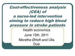 Health economics June 15th. 2011 Merethe Ørtoft and Ulla Due