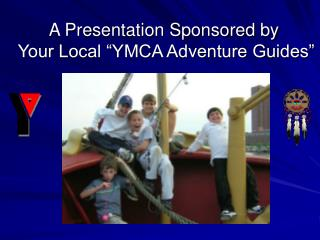 "A Presentation Sponsored by Your Local ""YMCA Adventure Guides"""