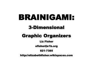 BRAINIGAMI: 3-Dimensional Graphic Organizers Liz Fisher efisher@e1b 821-7385