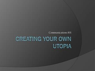 Creating your own utopia