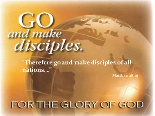 """Therefore go and make disciples of all nations…."" Matthew 28:19"
