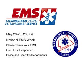 May 20-26, 2007 is National EMS Week Please Thank Your EMS, Fire , First Responder,