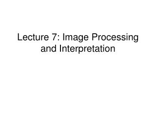 Lecture 7: Image Processing and Interpretation