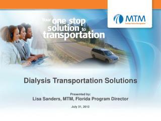 Dialysis Transportation Solutions Presented by: Lisa Sanders, MTM, Florida Program Director