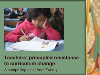 Teachers' principled resistance to curriculum change :  A compelling case from Turkey