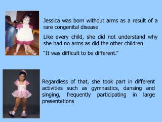 Jessica was born without arms as a result of a rare congenital disease