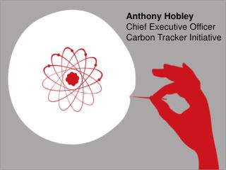 Anthony  Hobley Chief  Executive  Officer Carbon  Tracker Initiative