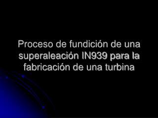 Proceso de fundición de una superaleación IN939 para la fabricación de una turbina