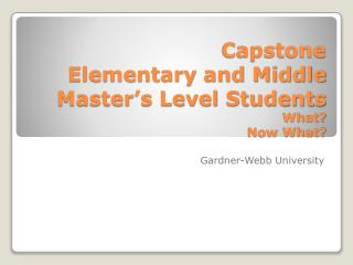 Capstone Elementary and Middle Master's Level Students What? Now What?