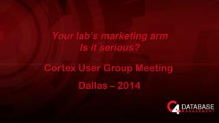 Y our lab's marketing arm Is it serious? Cortex User Group Meeting Dallas – 2014