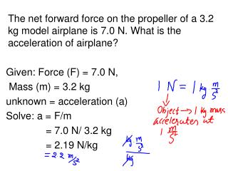 Given: Force (F) = 7.0 N, Mass (m) = 3.2 kg unknown = acceleration (a) Solve: a = F/m