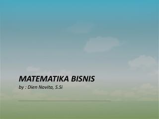 MATEMATIKA BISNIS by :  Dien Novita ,  S.Si