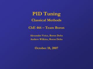 PID Tuning Classical Methods ChE 466 – Team Boron Alexander Voice, Boron Delta