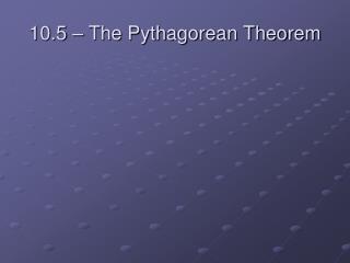 10.5 – The Pythagorean Theorem