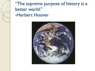 """The supreme purpose of history is a better world."" -Herbert Hoover"
