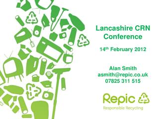 Lancashire CRN Conference 14 th February 2012 Alan Smith asmith@repic.co.uk 07825 311 515