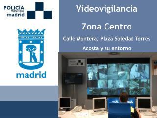 Vídeovigilancia Zona Centro Calle Montera, Plaza Soledad Torres Acosta y su entorno
