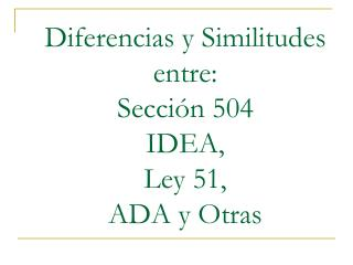 Diferencias y Similitudes entre: Sección 504 IDEA, Ley 51, ADA y Otras
