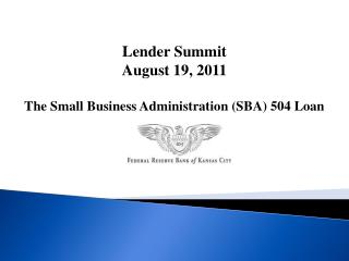 Lender Summit August 19, 2011 The Small Business Administration (SBA) 504 Loan