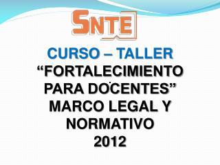 """CURSO – TALLER """"FORTALECIMIENTO PARA DOCENTES"""" MARCO LEGAL Y NORMATIVO 2012"""