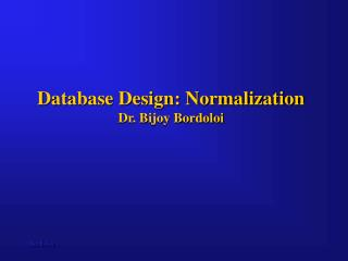 Database Design: Normalization Dr. Bijoy Bordoloi