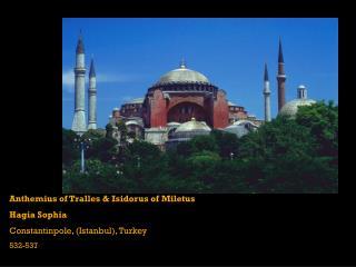 Anthemius of Tralles & Isidorus of Miletus Hagia Sophia Constantinpole, (Istanbul), Turkey 532-537