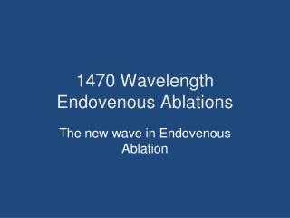 1470 Wavelength Endovenous Ablations