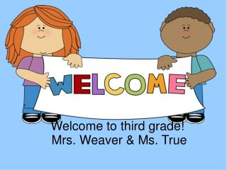 Welcome to third grade! Mrs. Weaver & Ms. True