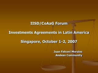 IISD/CoAaG Forum Investments Agreements in Latin America Singapore, October 1-2, 2007