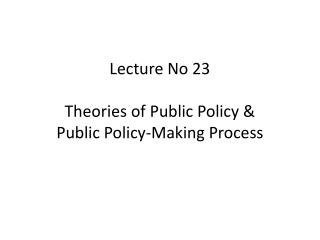 Lecture No 23 Theories of Public Policy & Public Policy-Making Process