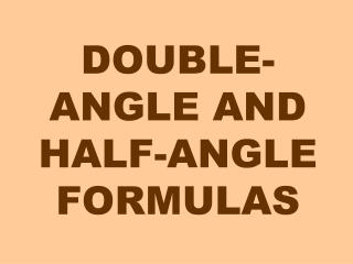 DOUBLE-ANGLE AND HALF-ANGLE FORMULAS