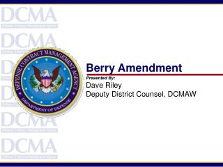 Berry Amendment Presented By: Dave Riley Deputy District Counsel, DCMAW