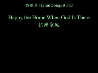 詩歌本 Hymn Songs # 382 Happy the Home When God Is There 快樂家庭