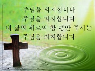 주님을 의지합니다 주님을 의지합니다 내 삶의 위로와 참 평안 주시는 주님을 의지합니다