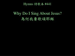 Hymns 詩歌本 #441 Why Do I Sing About Jesus? 為何我要歌頌耶穌