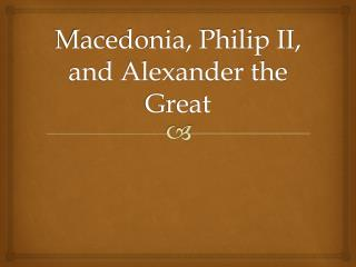 Macedonia, Philip II, and Alexander the Great