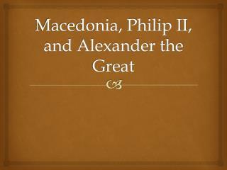 Macedonia, Philip II, and Alexander the Great