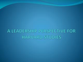 A LEADERSHIP PERSPECTIVE FOR HARVARD STUDIES