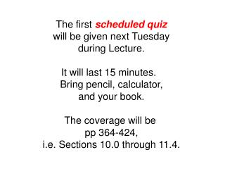 The first  scheduled quiz will be given next Tuesday during Lecture. It will last 15 minutes.