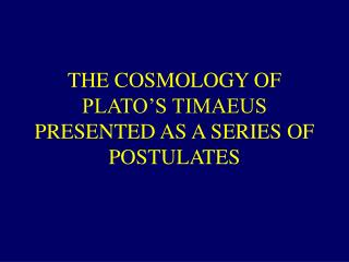 THE COSMOLOGY OF PLATO'S TIMAEUS PRESENTED AS A SERIES OF POSTULATES
