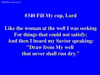 #340 Fill My cup, Lord Like the woman at the well I was seeking For things that could not satisfy;
